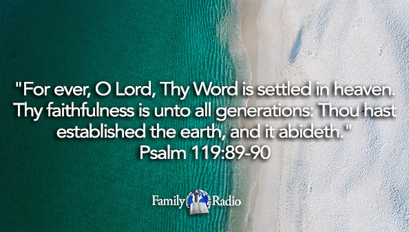 For ever, O Lord, Thy Word is settled in heaven. Thy faithfulness is unto all generations: Thou hast established the earth, and it abideth.