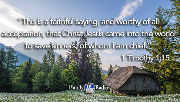 This is a faithful saying, and worthy of all acceptation, that Christ Jesus came into the world to save sinners; of whom I am chief.