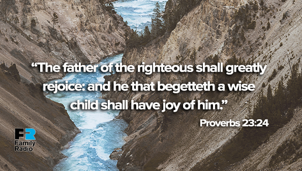 The father of the righteous shall greatly rejoice: and he that begetteth a wise child shall have joy of him.