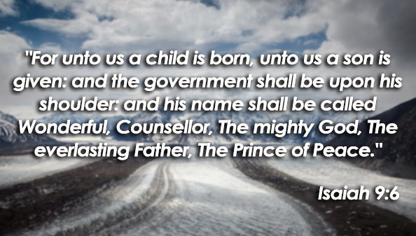 For unto us a child is born, unto us a son is given: and the government shall be upon his shoulder: and his name shall be called Wonderful, Counsellor, The mighty God, The everlasting Father, The Prince of Peace.