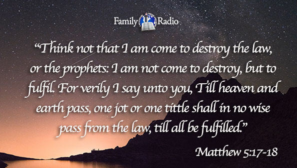 Think not that I am come to destroy the law, or the prophets: I am not come to destroy, but to fulfil. For verily I say unto you, Till heaven and earth pass, one jot or one tittle shall in no wise pass from the law, till all be fulfilled.