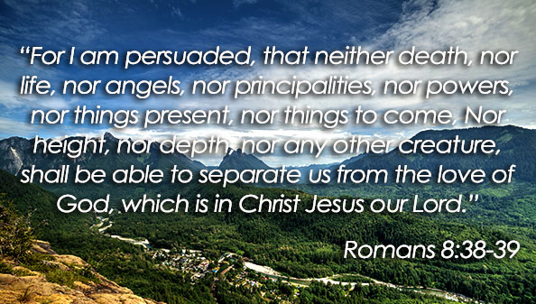 For I am persuaded, that neither death, nor life, nor angels, nor principalities, nor powers, nor things present, nor things to come, Nor height, nor depth, nor any other creature, shall be able to separate us from the love of God, which is in Christ Jesus our Lord.