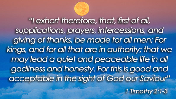 I exhort therefore, that, first of all, supplications, prayers, intercessions, and giving of thanks, be made for all men; For kings, and for all that are in authority; that we may lead a quiet and peaceable life in all godliness and honesty. For this is good and acceptable in the sight of God our Saviour.