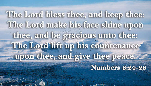 The Lord bless thee, and keep thee: The Lord make his face shine upon thee, and be gracious unto thee: The Lord lift up his countenance upon thee, and give thee peace.