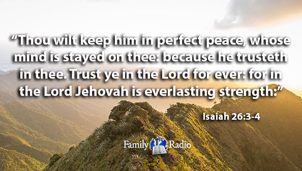 Thou wilt keep him in perfect peace, whose mind is stayed on thee: because he trusteth in thee. Trust ye in the Lord for ever: for in the Lord Jehovah is everlasting strength.