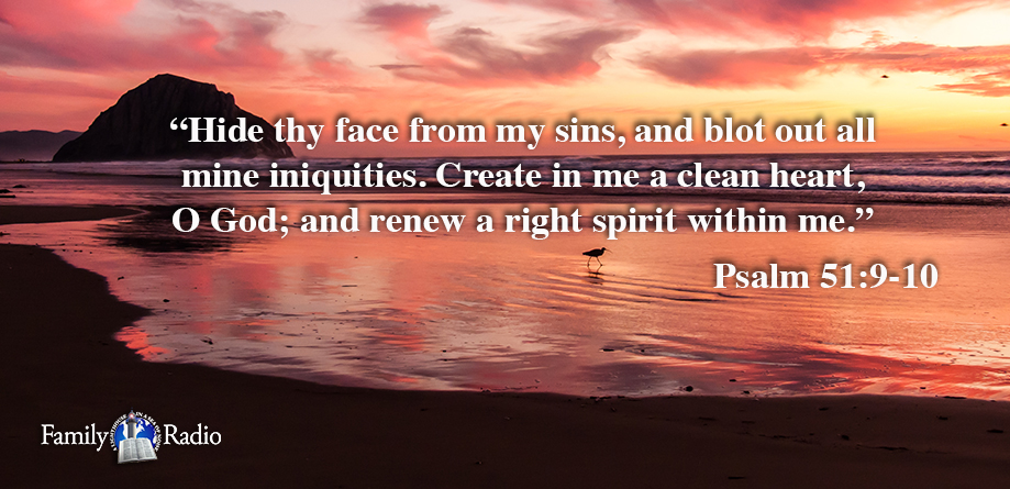 Hide thy face from my sins, and blot out all mine iniquities. Create in me a clean heart, O God; and renew a right spirit within me.
