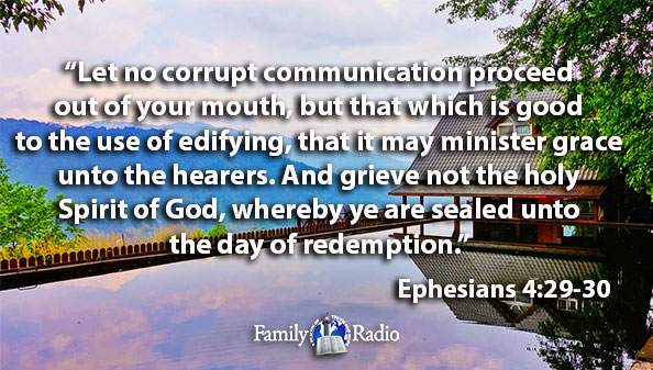 Let no corrupt communication proceed out of your mouth, but that which is good to the use of edifying, that it may minister grace unto the hearers. And grieve not the holy Spirit of God, whereby ye are sealed unto the day of redemption.