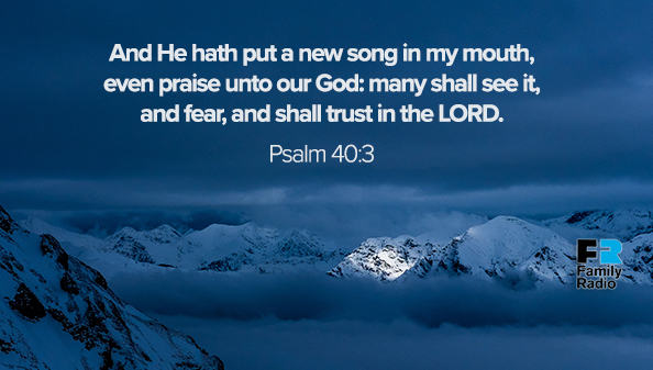 """And He hath put a new song in my mouth, even praise unto our God: many shall see it, and fear, and shall trust in the LORD."""