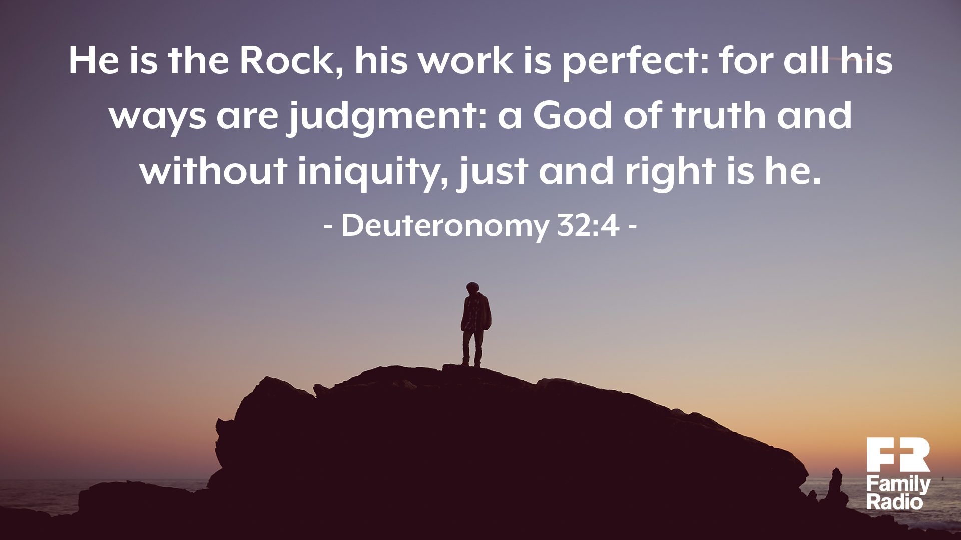 """He is the Rock, his work is perfect: for all his ways are judgment: a God of truth and with iniquity, just and right is he."""