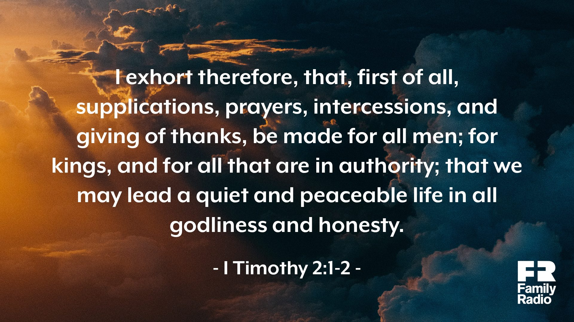 """I exhort therefore, that, first of all, supplications, prayers, intercessions, and giving of thanks, be made for all men; for kings, and for all that are in authority; that we may lead a quiet and peaceable life in all godliness and honesty."""
