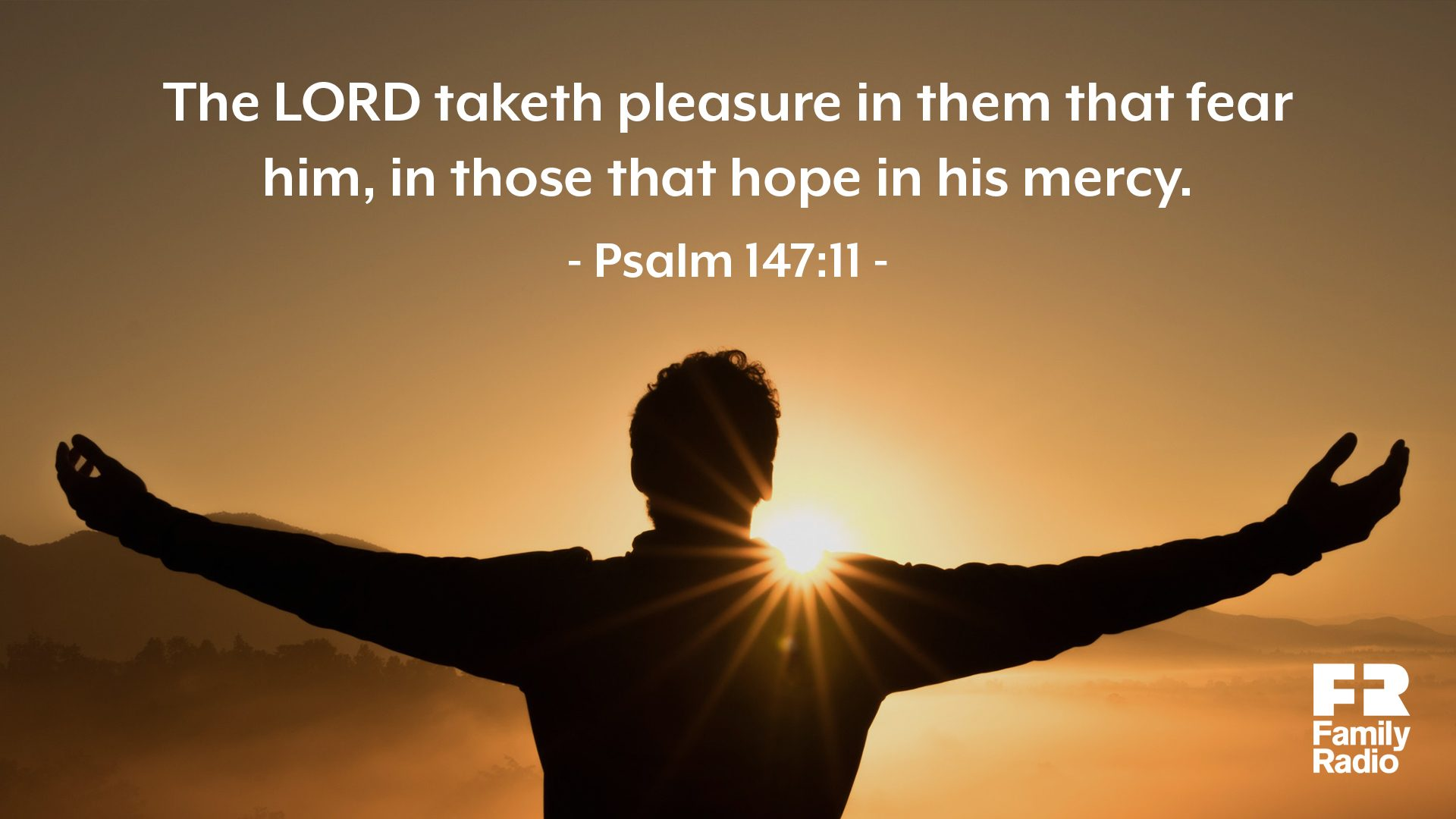 """The LORD taketh pleasure in them that fear him, in those that hope in his mercy."""