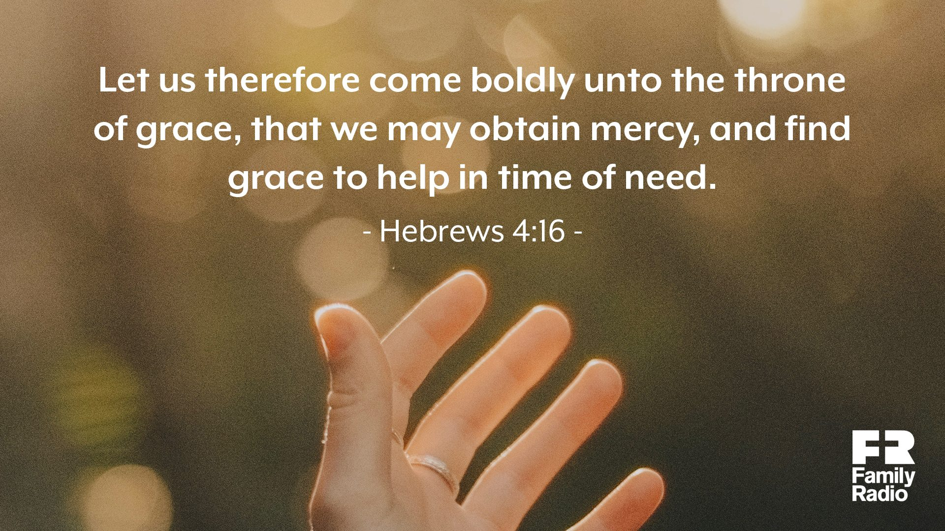 """Let us therefore come boldly unto the throne of grace, that we may obtain mercy, and find grace to help in time of need."""