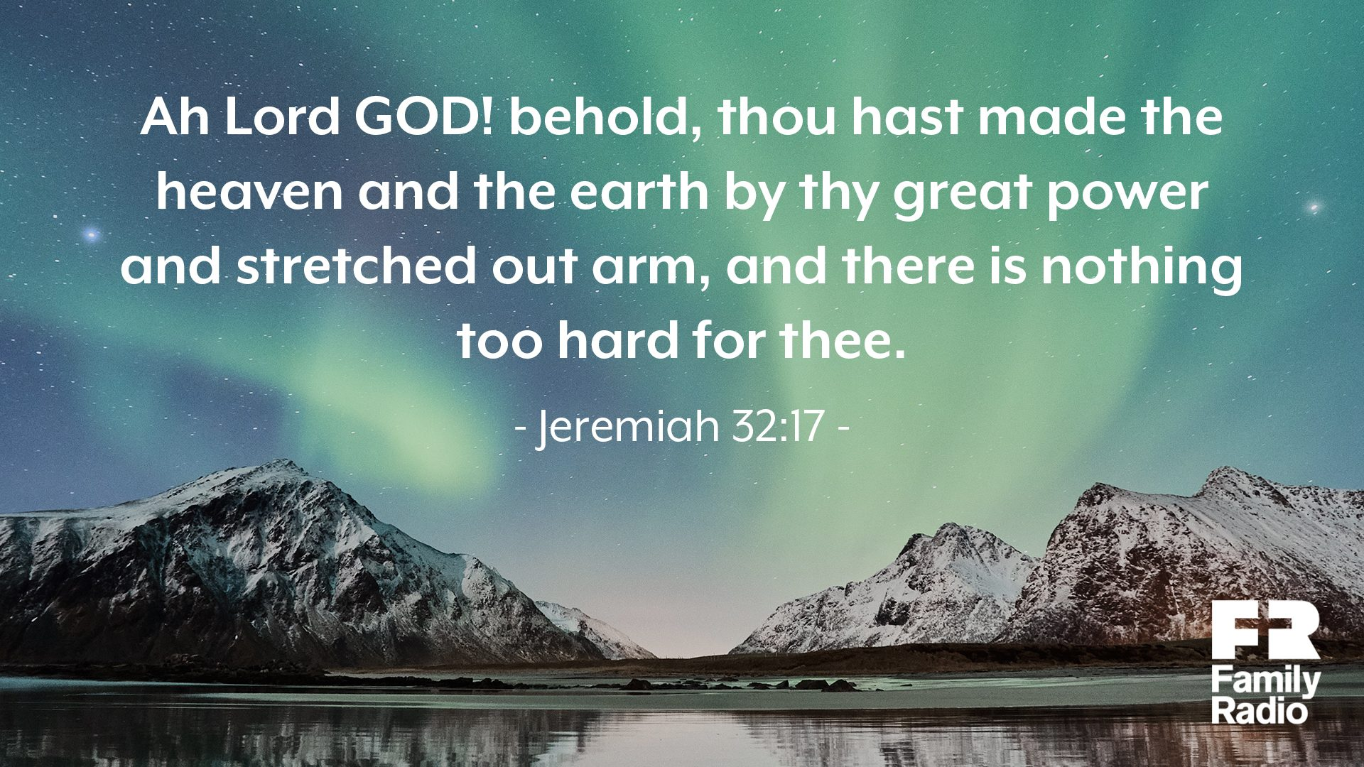 """Ah Lord GOD! behold, thou hast made the heaven and the earth by thy great power and stretched out arm, and there is nothing too hard for thee."""