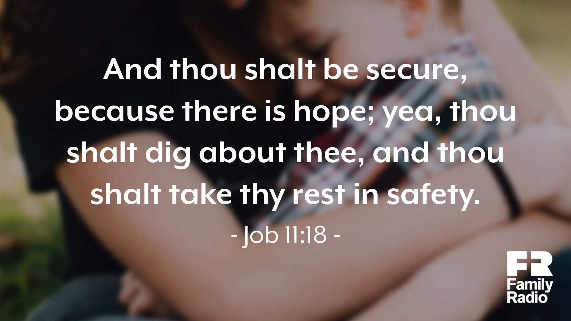 """And thou shalt be secure, because there is hope; yea, thou shalt dig about thee, and thou shalt take they rest in safety."""