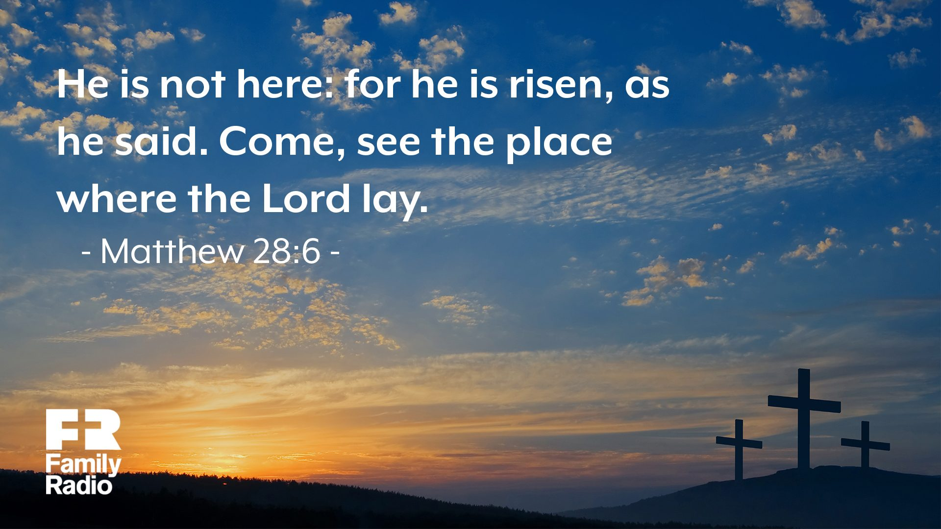 """He is not here: for he is risen, as he said. Come, see the place where the Lord lay."""