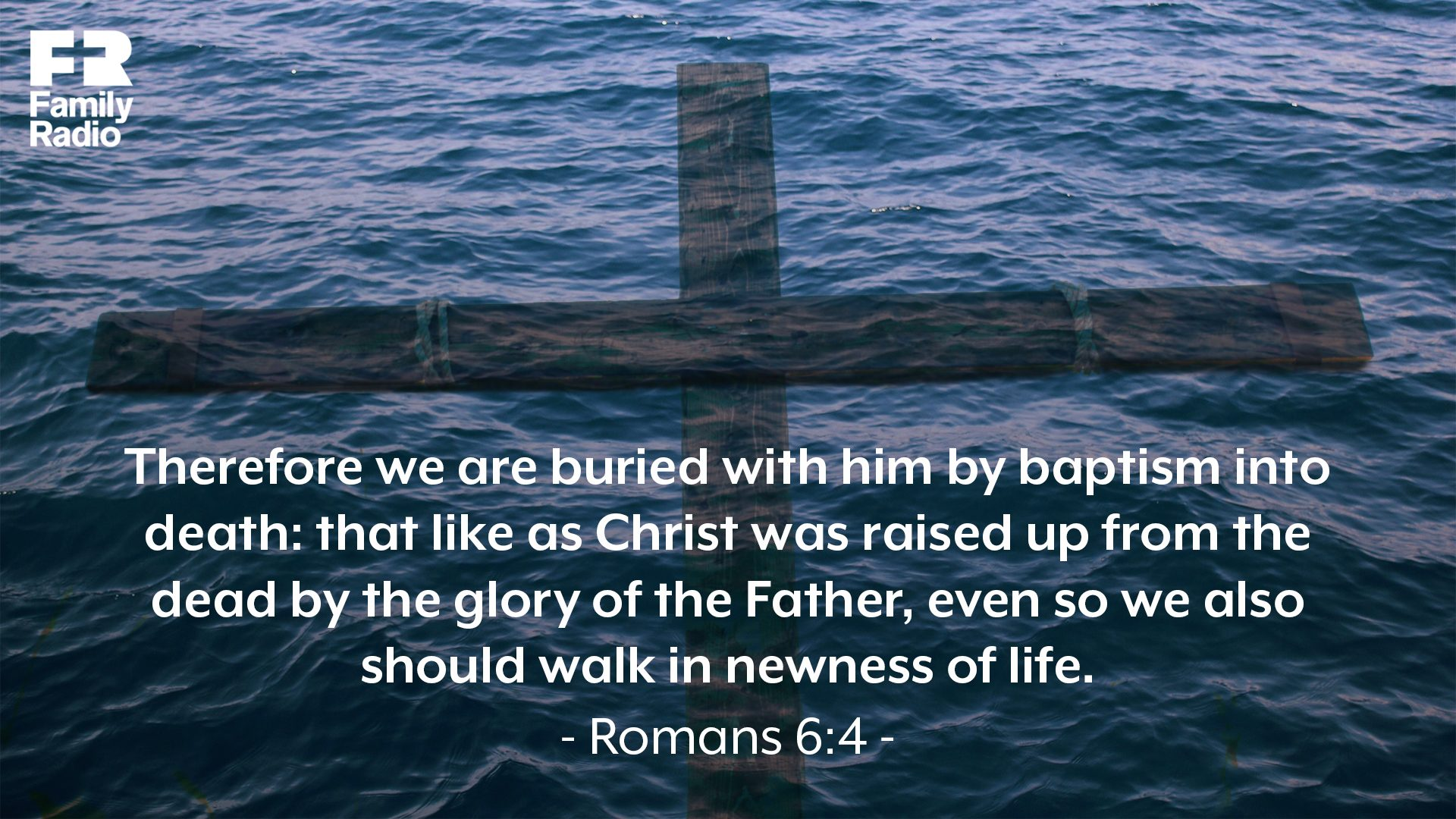 """Therefore we are buried with him by baptism into death: that like as Christ was raised up from the dead by the glory of the Father, even so we also should walk in newness of life."""