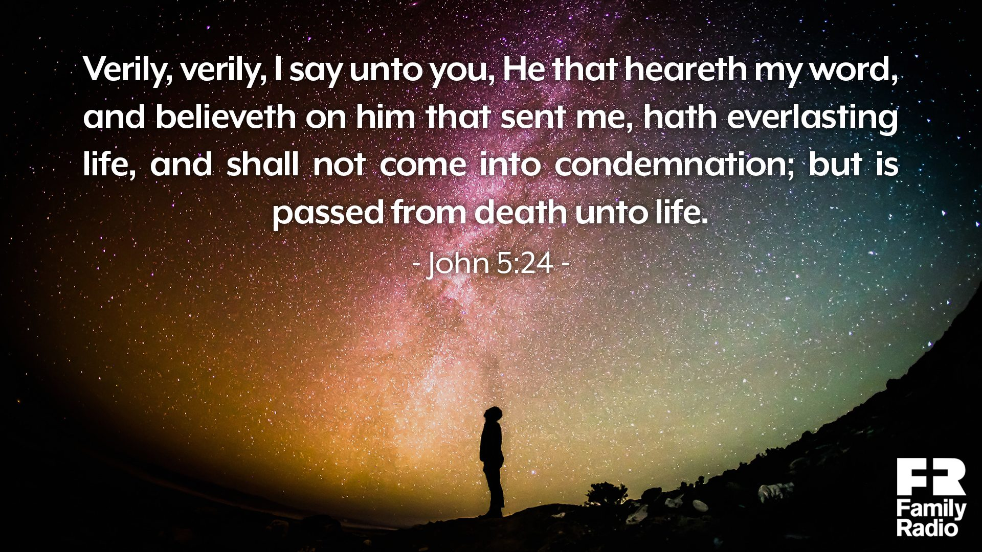 """Verily, verily, I say unto you, He that heareth my word, and believeth on him that sent me, hath everlasting life, and shall not come into condemnation; but is passed from death unto life."""