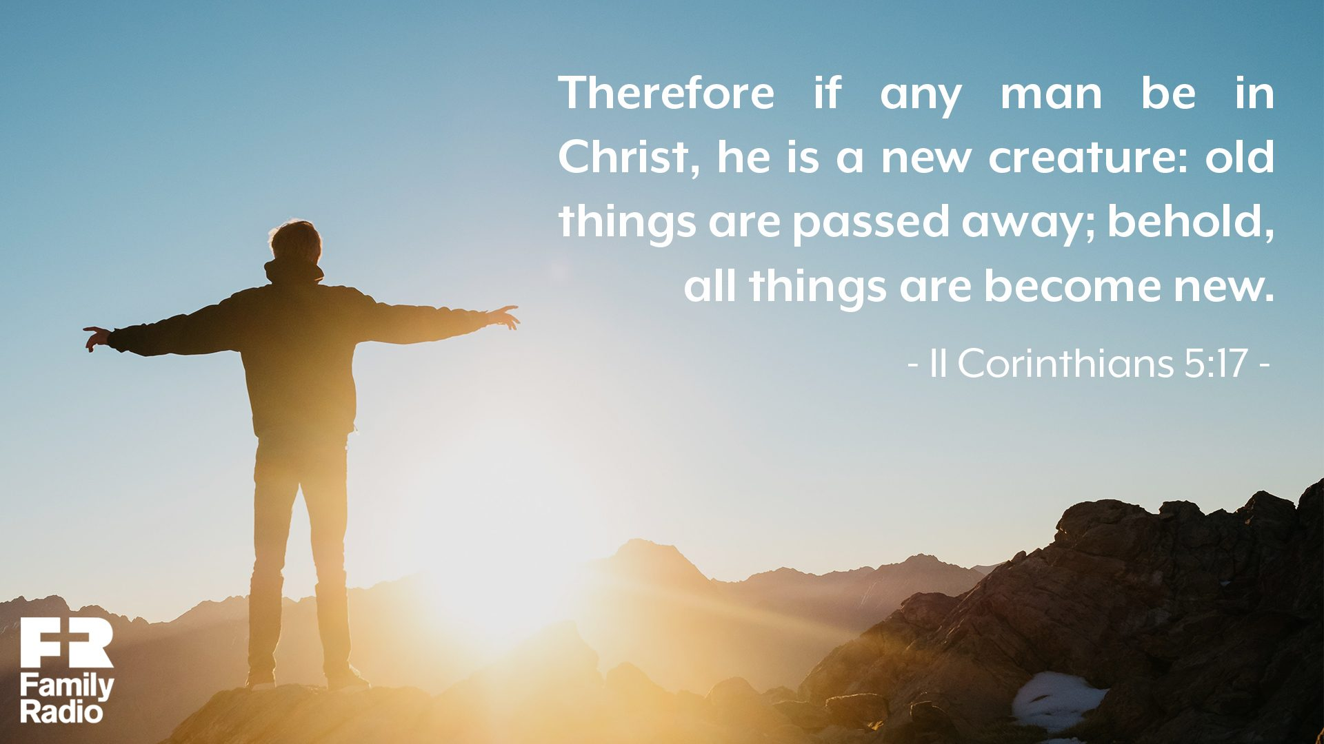 """Therefore if any man be in Christ, he is a new creature: old things are passed away; behold, all things are become new."""