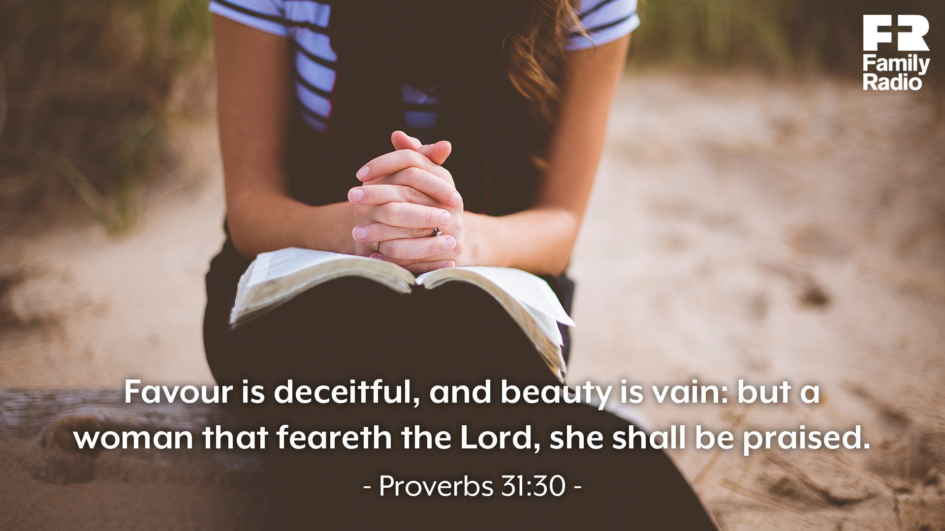 """Favour is deceitful, and beauty is vain: but a woman that feareth the Lord, she shall be praised."""