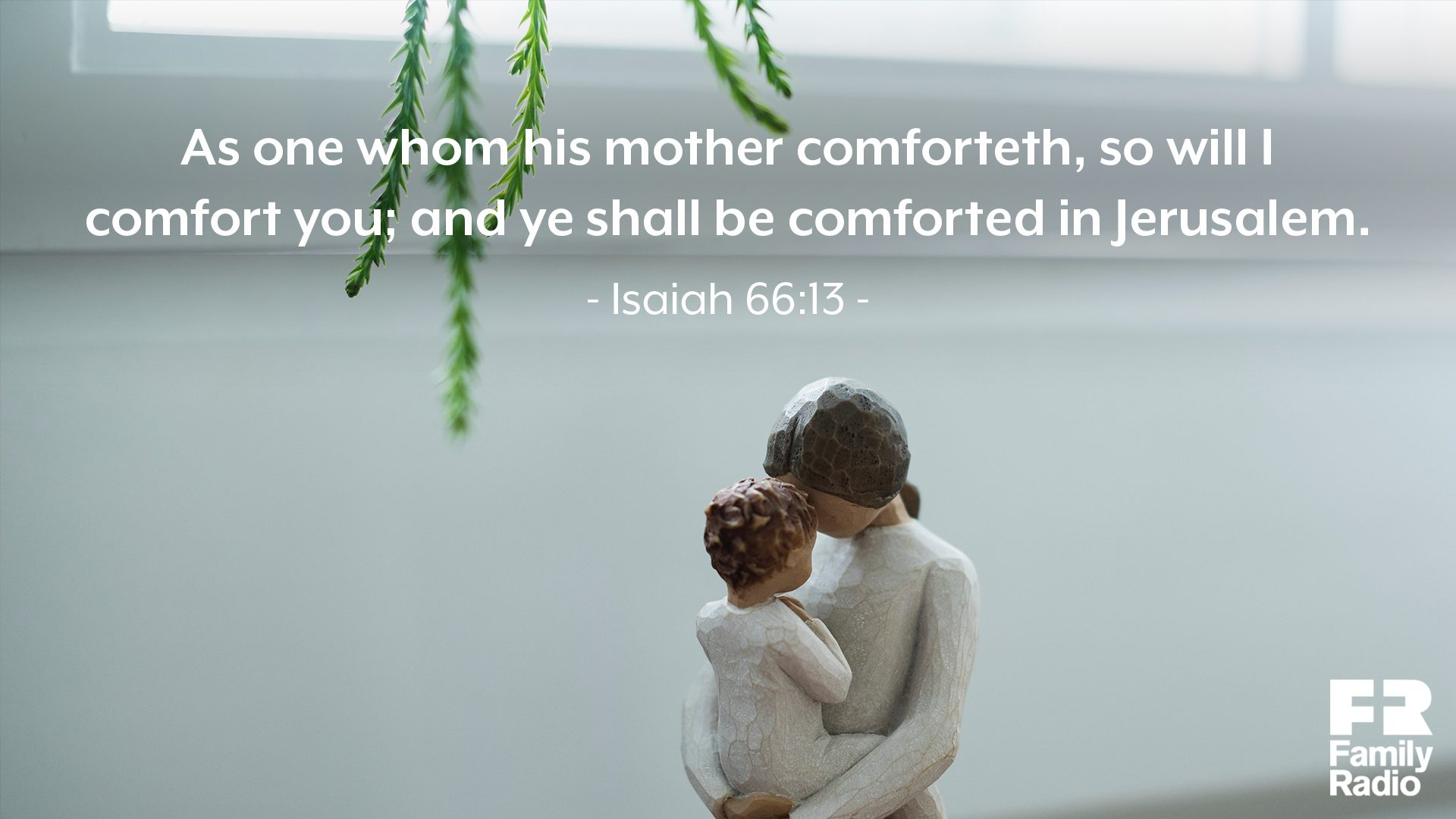 """As one whom his mother comforteth, so will I comfort you; and ye shall be comforted in Jerusalem."""