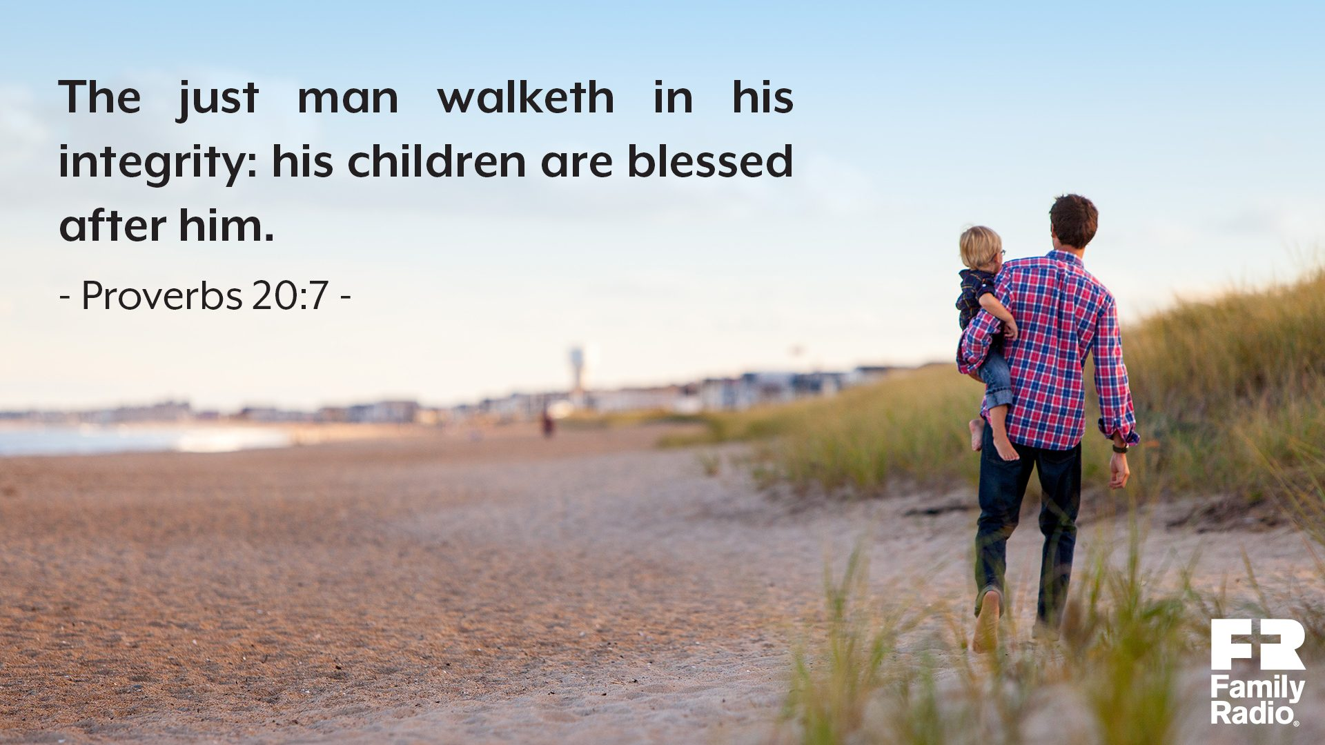 """The just man walketh in his integrity: his children are blessed after him."""