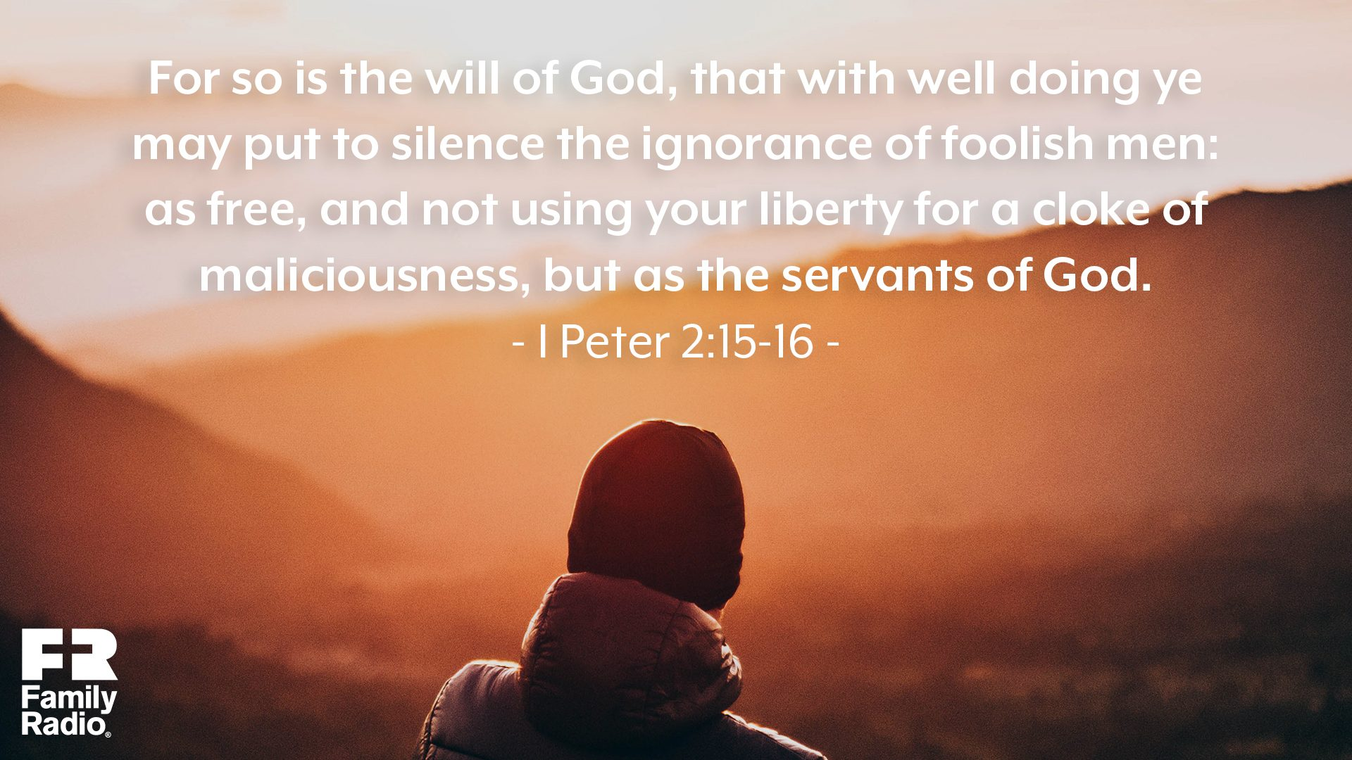 """For so is the will of God, that with well doing ye may put to silence the ignorance of foolish men: As free, and not using your liberty for a cloke of maliciousness, but as the servants of God."""