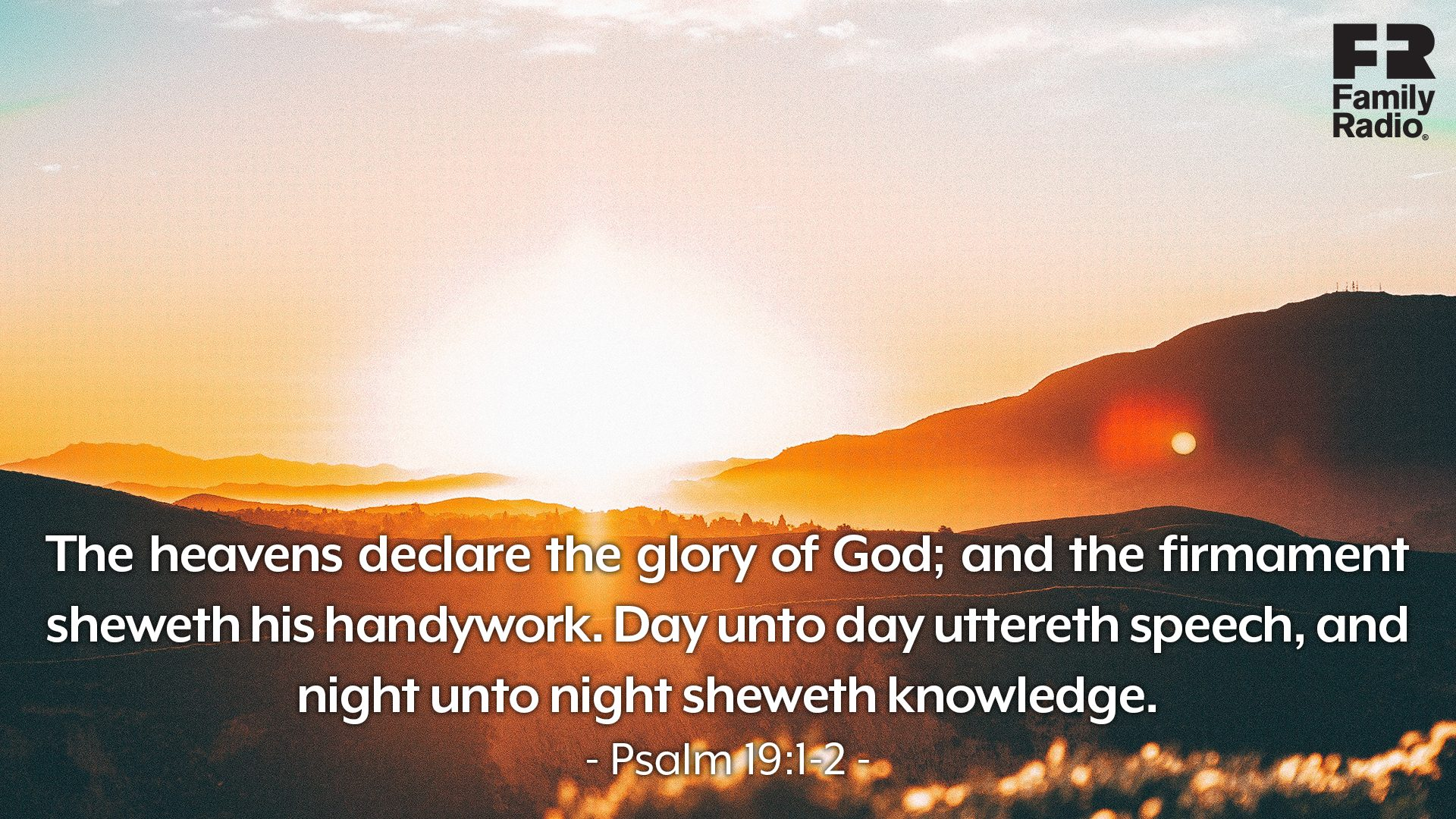 """The heavens declare the glory of God; and the firmament sheweth his handywork. Day unto day uttereth speech, and night unto night sheweth knowledge."""