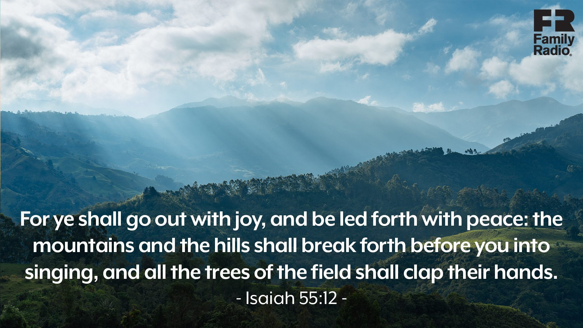 """For ye shall go out with joy, and be led forth with peace: the mountains and the hills shall break forth before you into singing, and all the trees of the field shall clap their hands."""