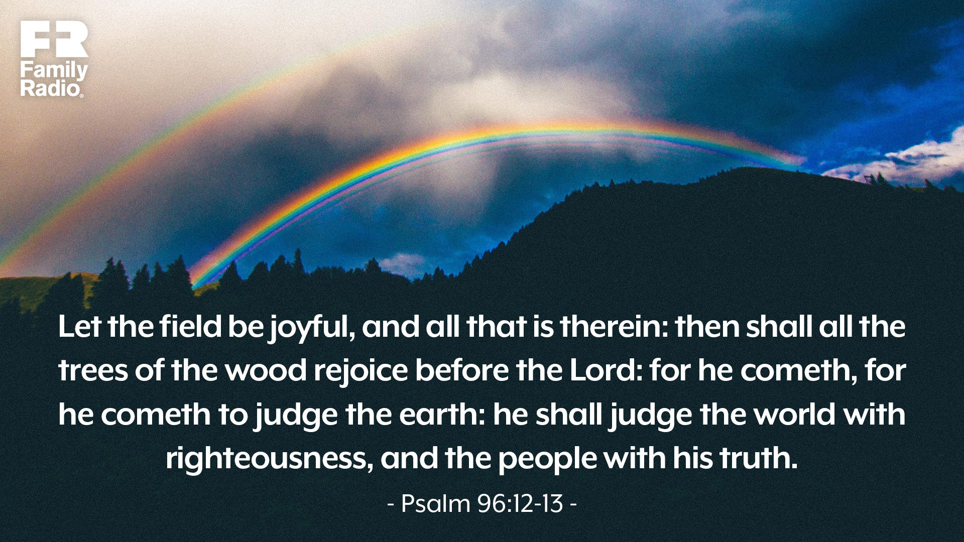 """Let the field be joyful, and all that is therein: then shall all the trees of the wood rejoice before the Lord: for he cometh, for he cometh to judge the earth: he shall judge the world with righteousness, and the people with his truth."""