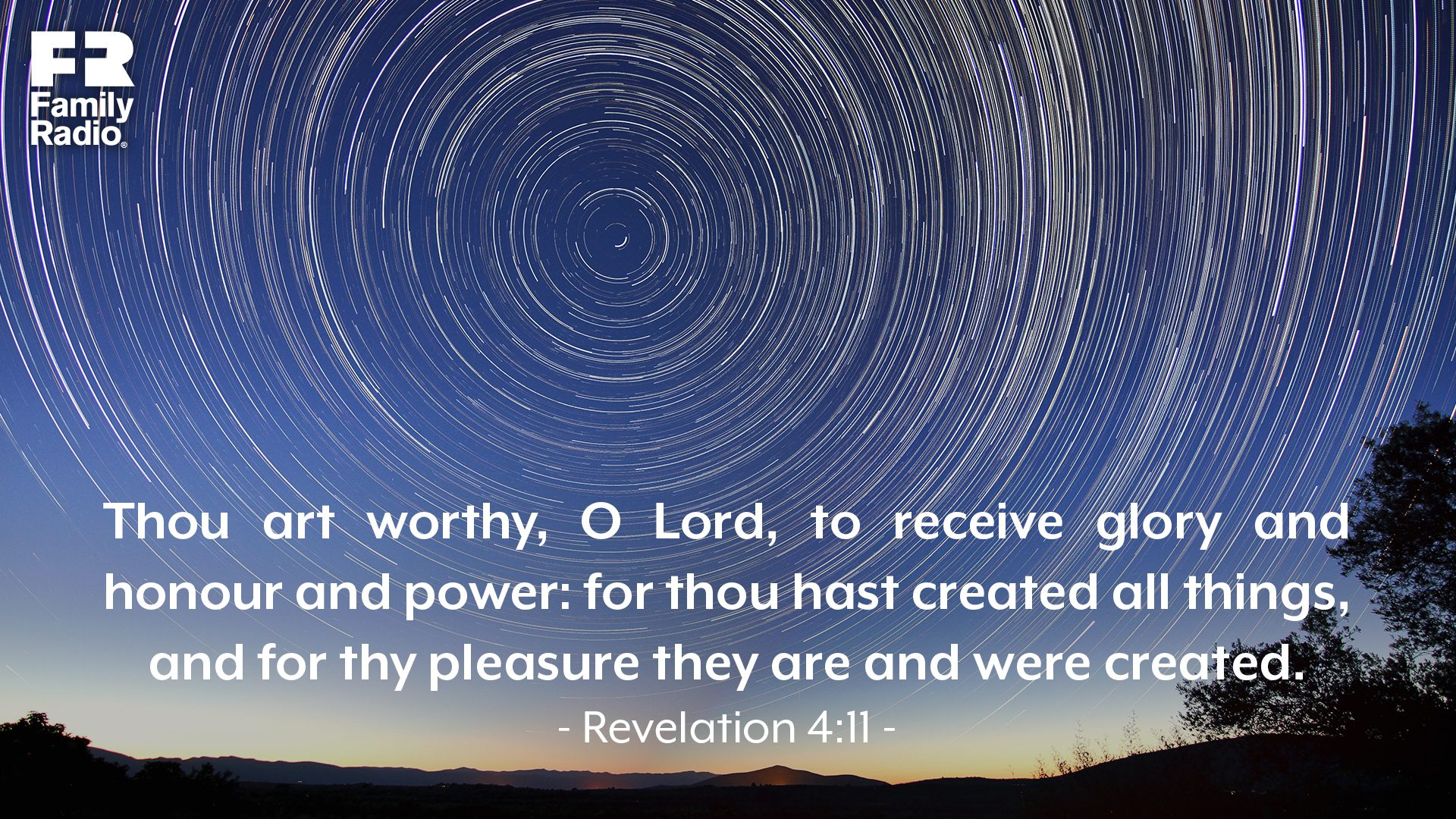 """Thou art worthy, O Lord, to receive glory and honour and power: for thou hast created all things, and for thy pleasure they are and were created."""