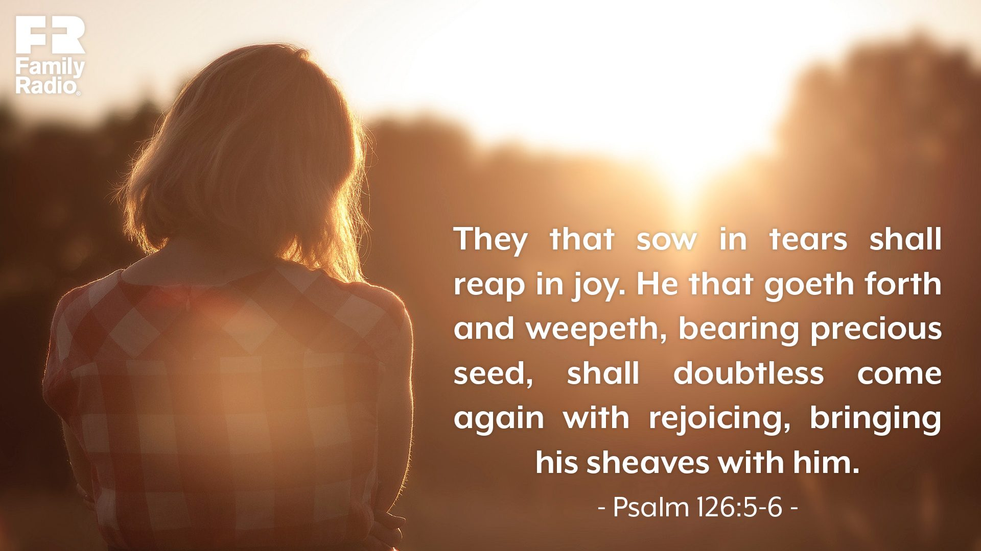 """They that sow in tears shall reap in joy. He that goeth forth and weepeth, bearing precious seed, shall doubtless come again with rejoicing, bringing his sheaves with him."""