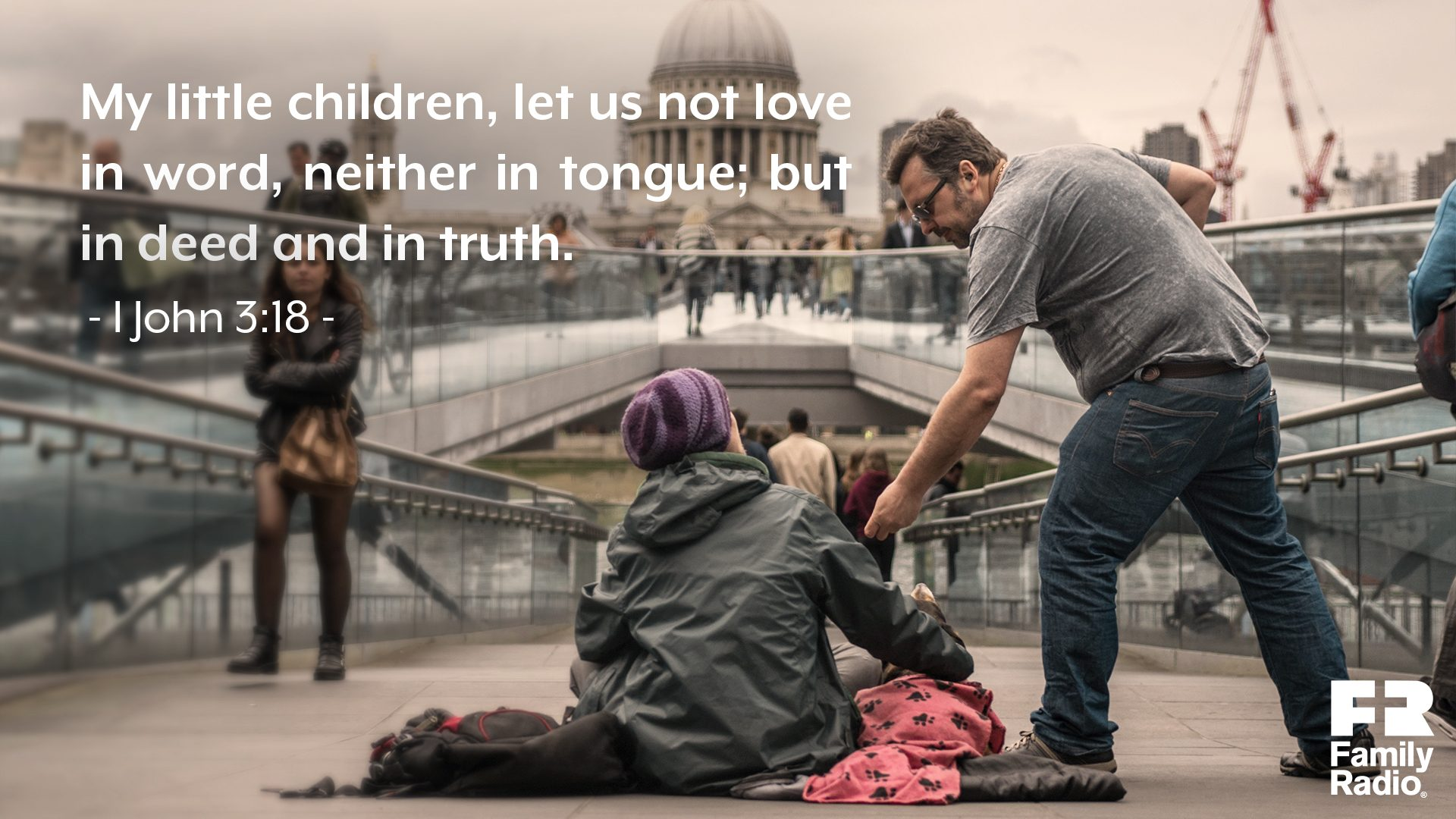 """My little children, let us not love in word, neither in tongue; but in deed and in truth."""