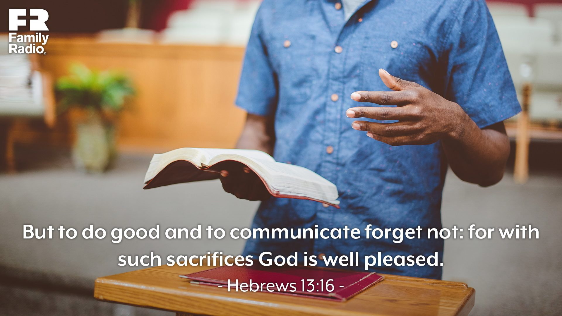 """But to do good and to communicate forget not: for with such sacrifices God is well pleased."""
