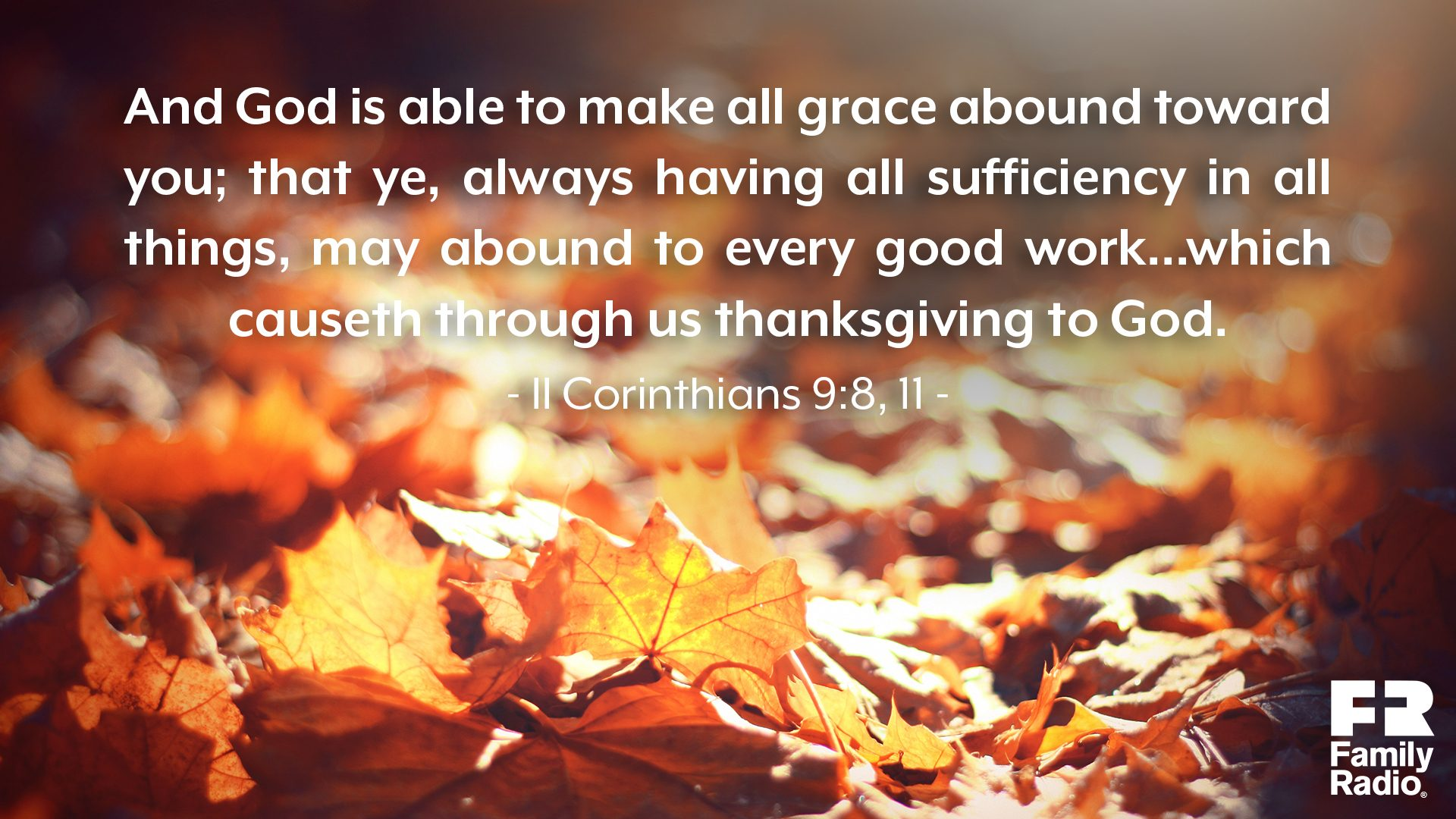 """And God is able to make all grace abound toward you; that ye, always having all sufficiency in all things, may abound to every good work...which causeth through us thanksgiving to God."""