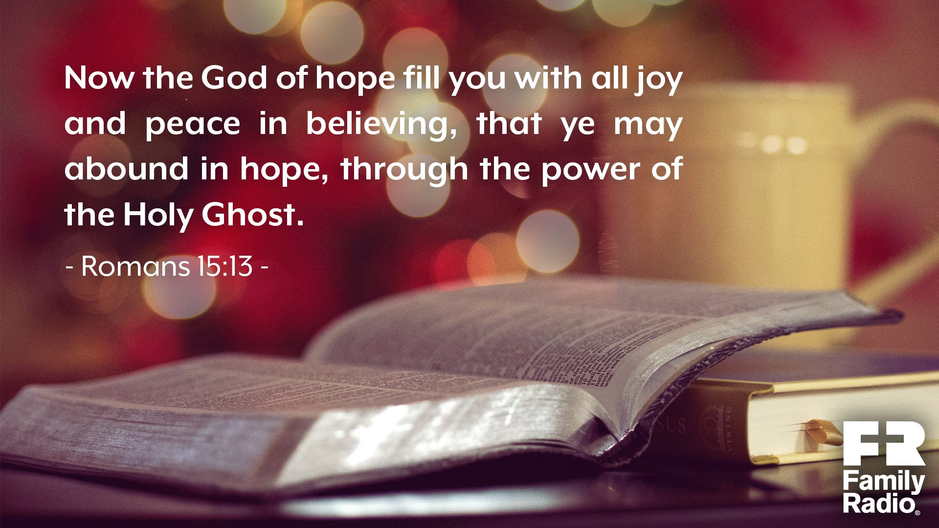 """Now the God of hope fill you with all joy and peace in believing, that ye may abound in hope, through the power of the Holy Ghost."""