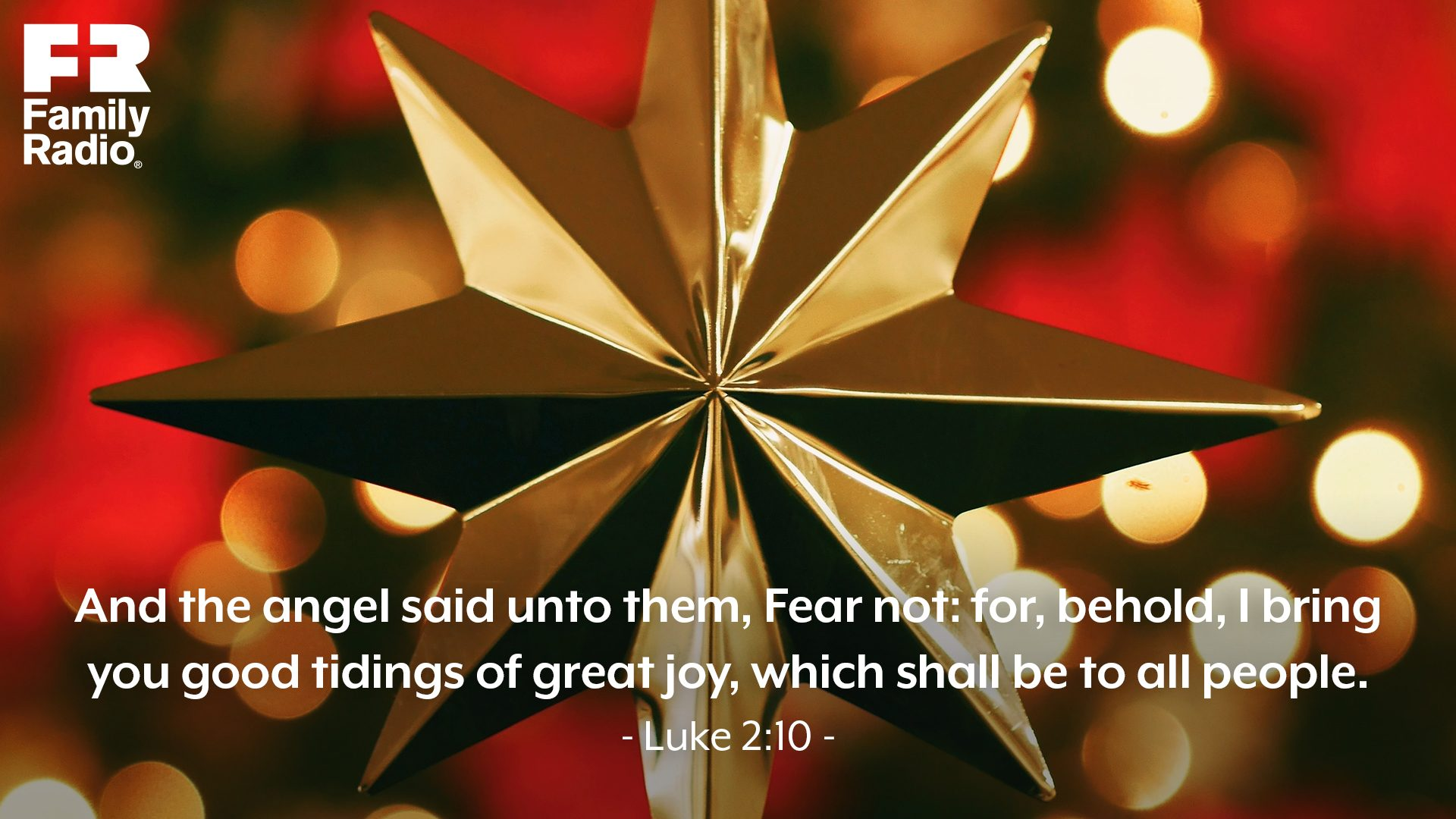 """And the angel said unto them, Fear not: for, behold, I bring you good tidings of great joy, which shall be to all people."""