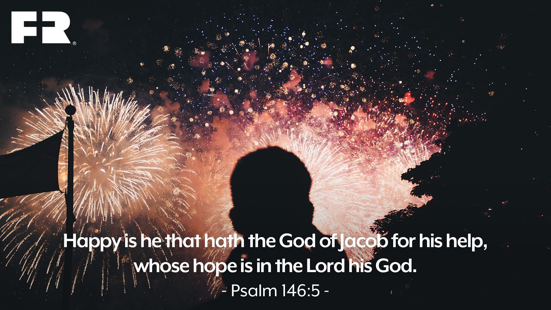 """Happy is he that hath the God of Jacob for his help, whose hope is in the LORD his God."""