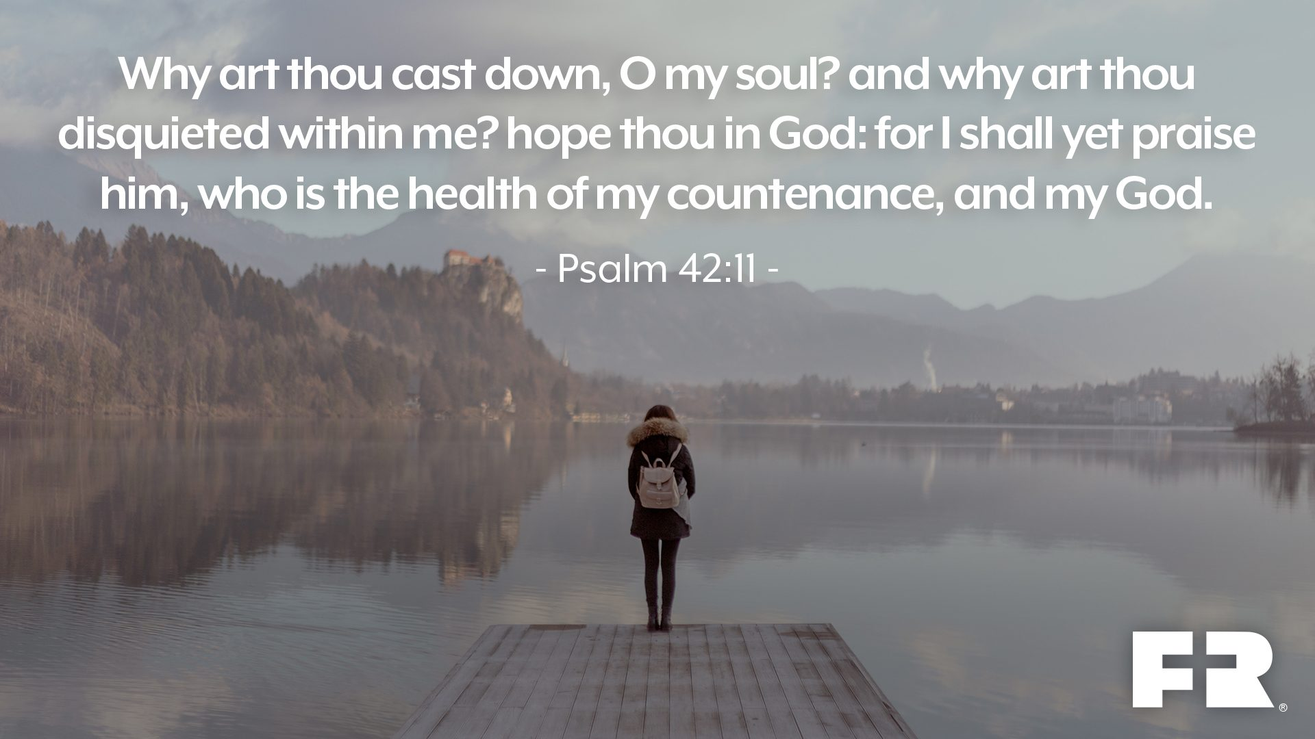 """Why art thou cast down, O my soul? and why art thou disquieted within me? hope thou in God: for I shall yet praise him, who is the health of my countenance, and my God."""