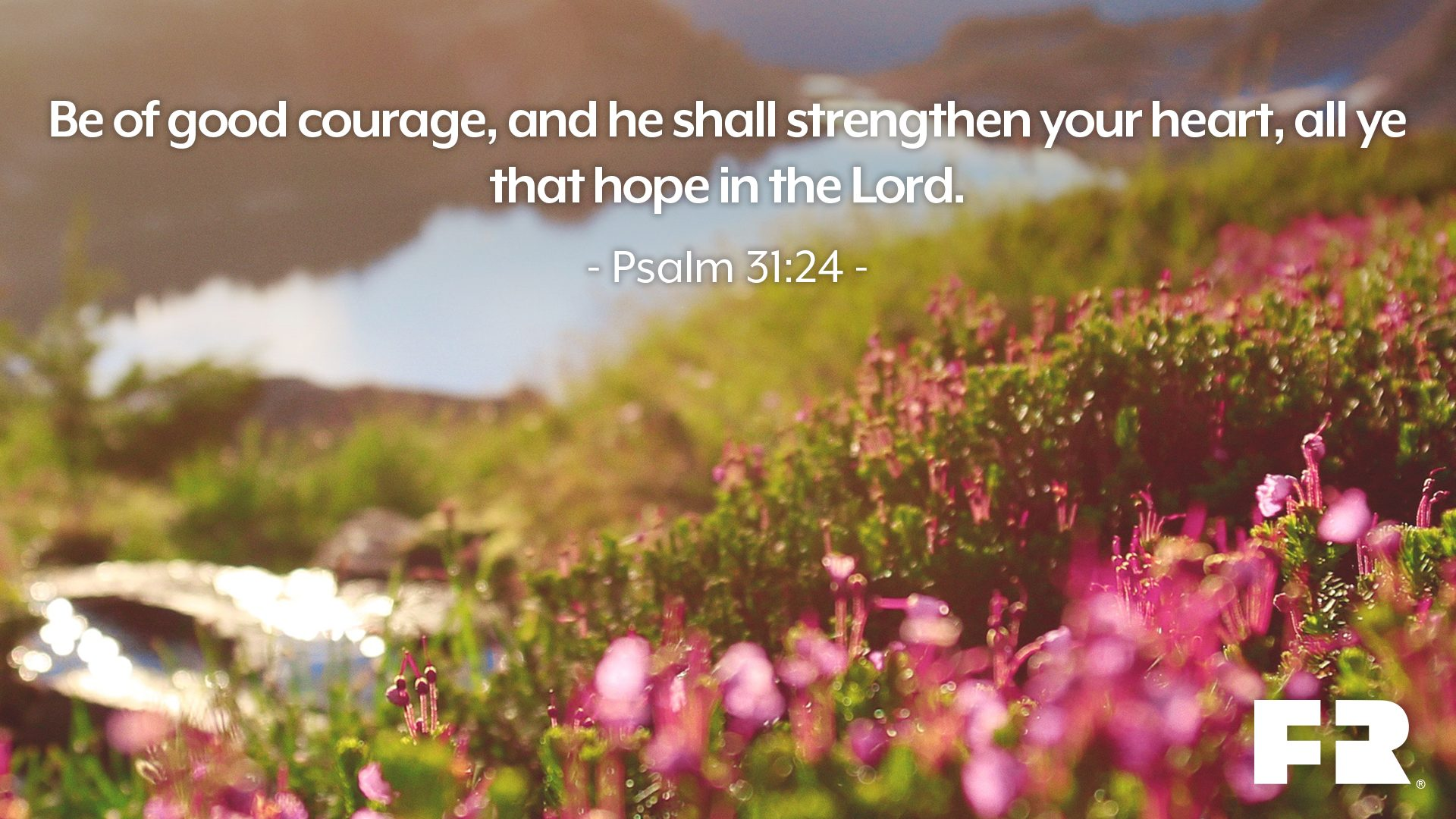"""Be of good courage, and he shall strengthen your heart, all ye that hope in the LORD."""