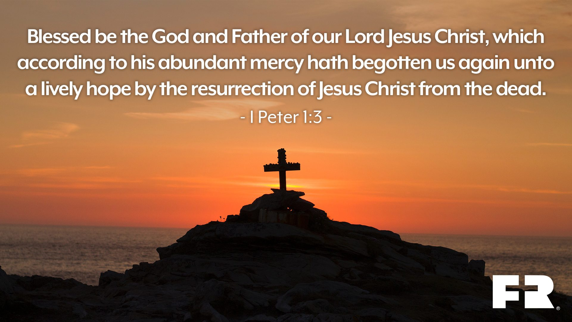 """Blessed be the God and Father of our Lord Jesus Christ, which according to his abundant mercy hath begotten us again unto a lively hope by the resurrection of Jesus Christ from the dead."""