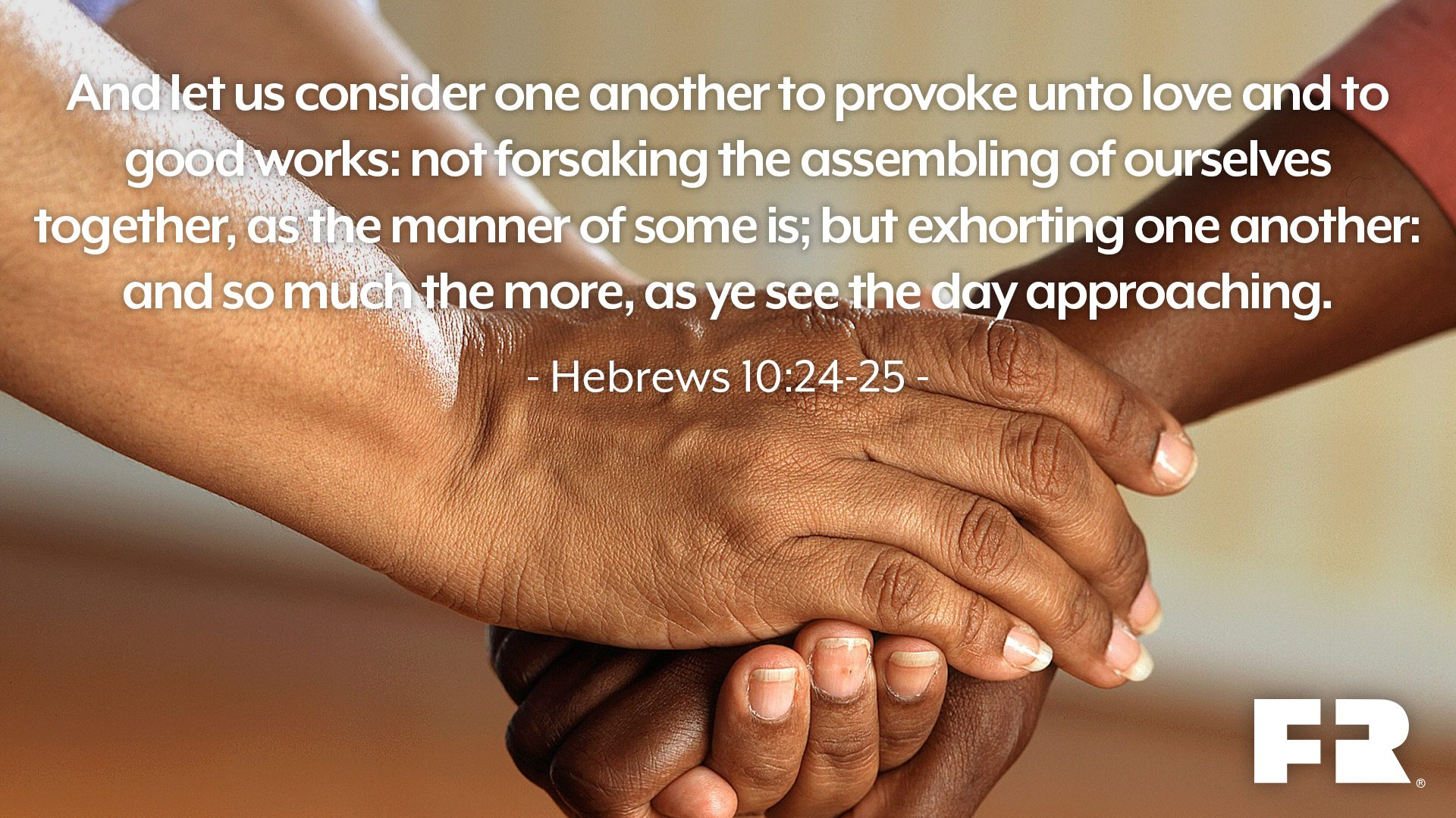 """And let us consider one another to provoke unto love and to good works:Not forsaking the assembling of ourselves together, as the manner of some is; but exhorting one another: and so much the more, as ye see the day approaching."""