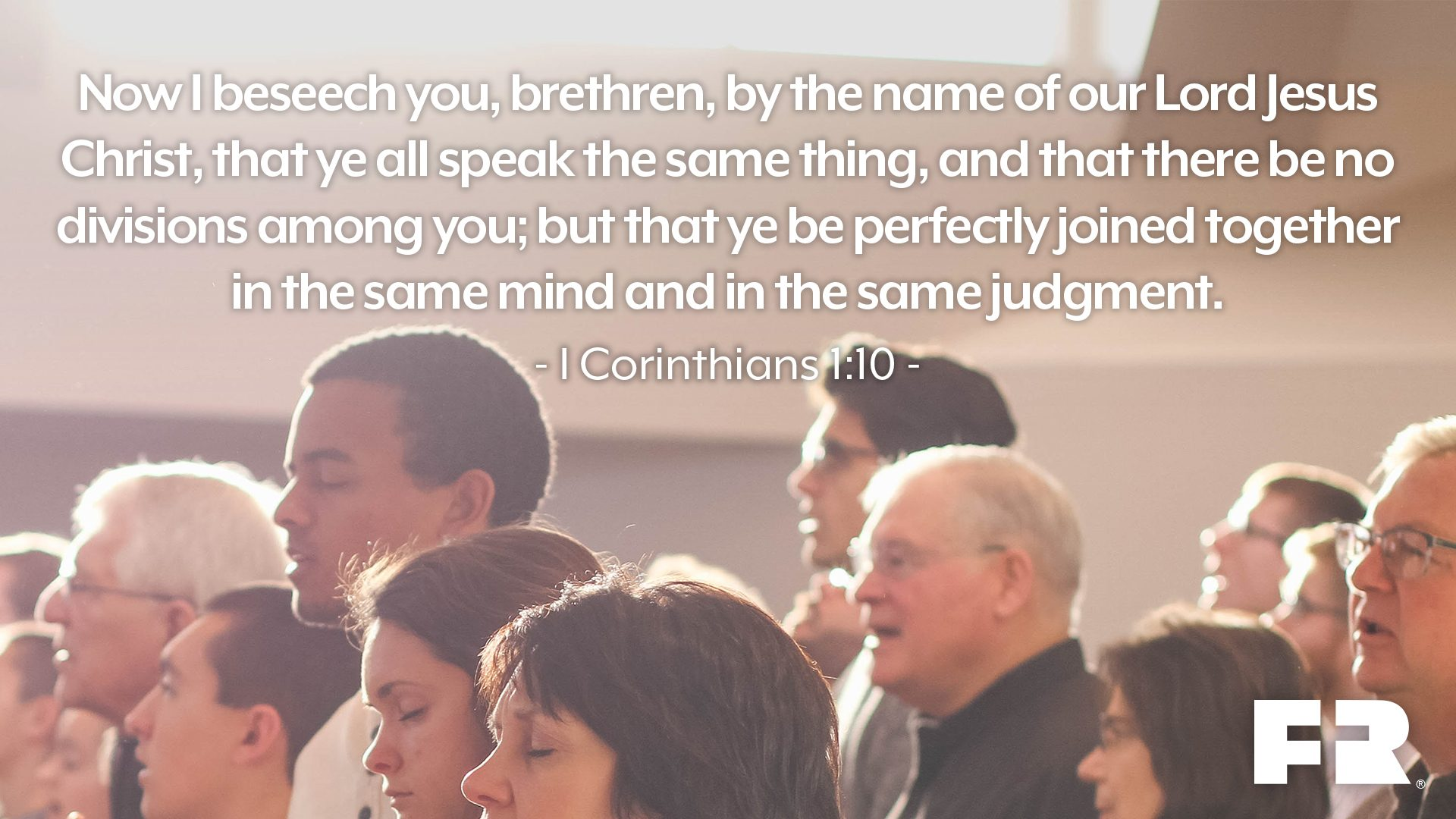 """Now I beseech you, brethren, by the name of our Lord Jesus Christ, that ye all speak the same thing, and that there be no divisions among you; but that ye be perfectly joined together in the same mind and in the same judgment."""
