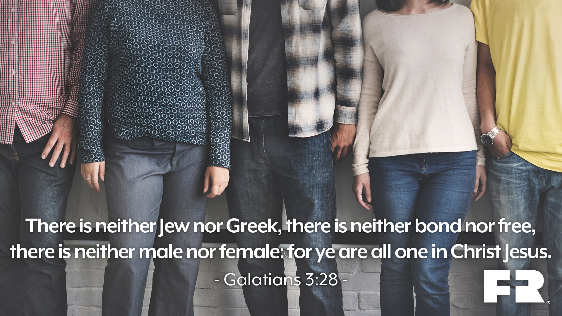 """There is neither Jew nor Greek, there is neither bond nor free, there is neither male nor female: for ye are all one in Christ Jesus."""