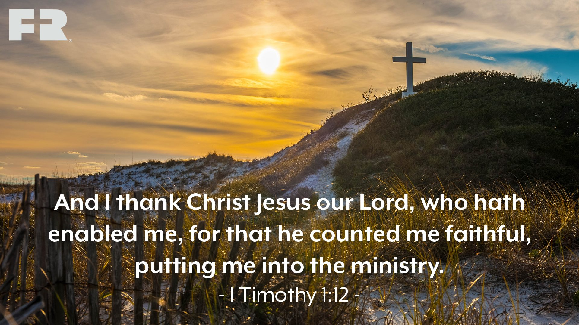 """And I thank Christ Jesus our Lord, who hath enabled me, for that he counted me faithful, putting me into the ministry."""