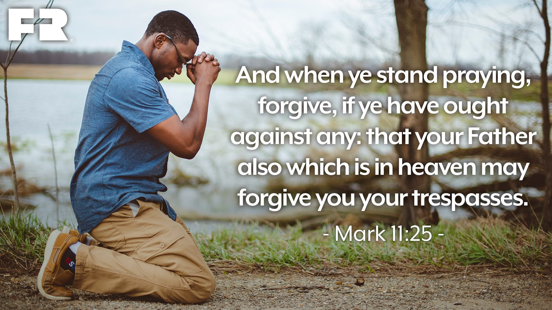 """And when ye stand praying, forgive, if ye have ought against any: that your Father also which is in heaven may forgive you your trespasses."""