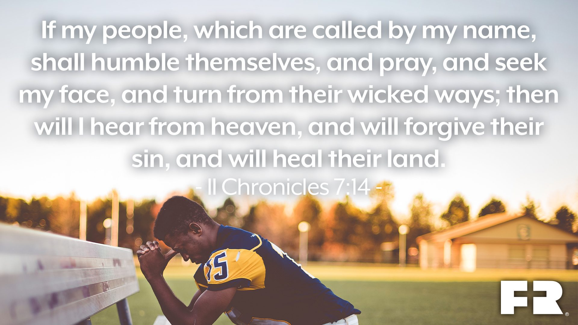 """If my people, which are called by my name, shall humble themselves, and pray, and seek my face, and turn from their wicked ways; then will I hear from heaven, and will forgive their sin, and will heal their land."""