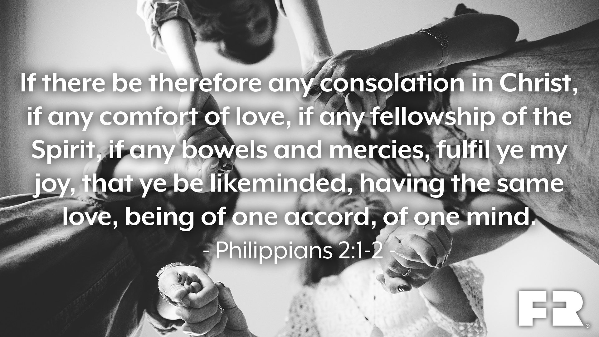 """If there be therefore any consolation in Christ, if any comfort of love, if any fellowship of the Spirit, if any bowels and mercies, fulfil ye my joy, that ye be likeminded, having the same love, being of one accord, of one mind."""