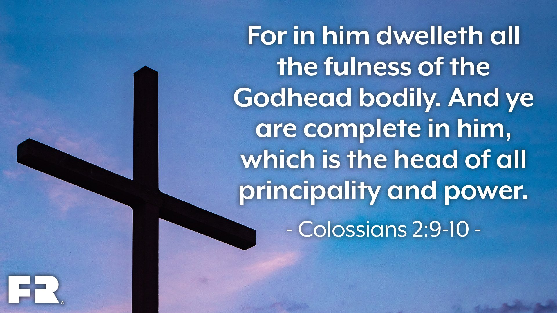 """For in him dwelleth all the fulness of the Godhead bodily. And ye are complete in him, which is the head of all principality and power."""