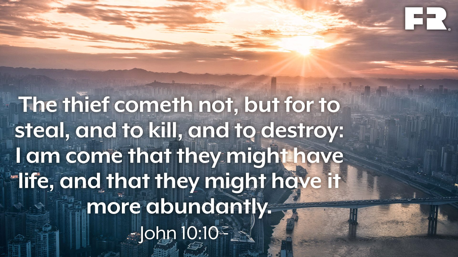 """The thief cometh not, but for to steal, and to kill, and to destroy: I am come that they might have life, and that they might have it more abundantly."""