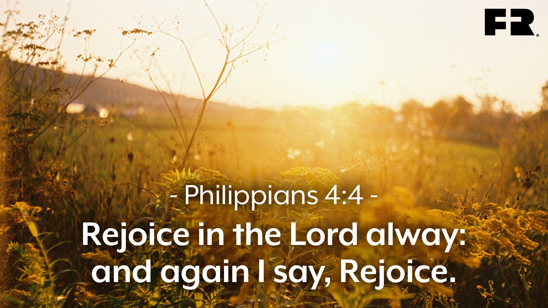 """Rejoice in the Lord alway: and again I say, Rejoice."""